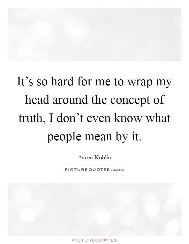 It's so hard for me to wrap my head around the concept of truth, I don't even know what people mean by it Picture Quote #1
