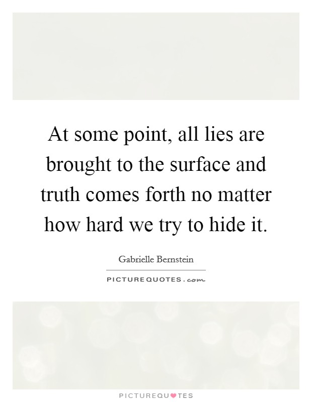 At some point, all lies are brought to the surface and truth comes forth no matter how hard we try to hide it Picture Quote #1