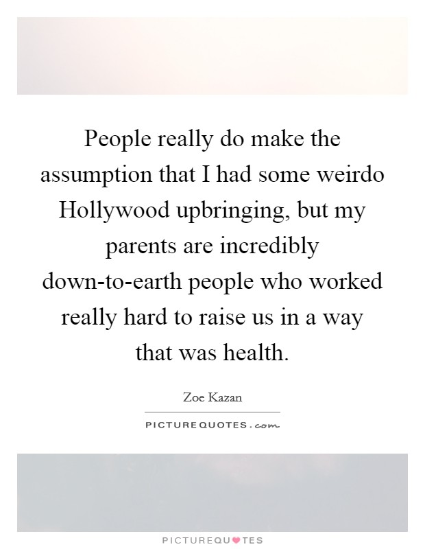 People really do make the assumption that I had some weirdo Hollywood upbringing, but my parents are incredibly down-to-earth people who worked really hard to raise us in a way that was health Picture Quote #1