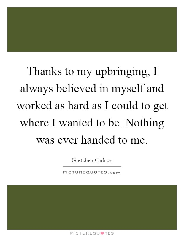 Thanks to my upbringing, I always believed in myself and worked as hard as I could to get where I wanted to be. Nothing was ever handed to me. Picture Quote #1