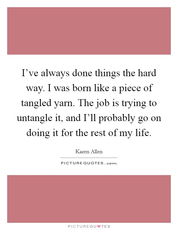 I've always done things the hard way. I was born like a piece of tangled yarn. The job is trying to untangle it, and I'll probably go on doing it for the rest of my life Picture Quote #1