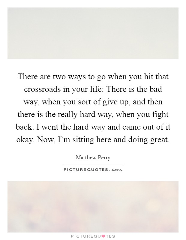 There are two ways to go when you hit that crossroads in your life: There is the bad way, when you sort of give up, and then there is the really hard way, when you fight back. I went the hard way and came out of it okay. Now, I'm sitting here and doing great Picture Quote #1
