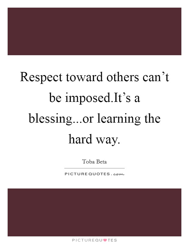 Respect toward others can't be imposed.It's a blessing...or learning the hard way Picture Quote #1