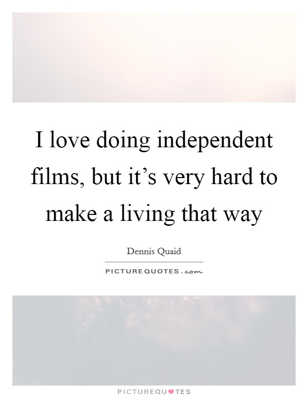 I love doing independent films, but it's very hard to make a living that way Picture Quote #1