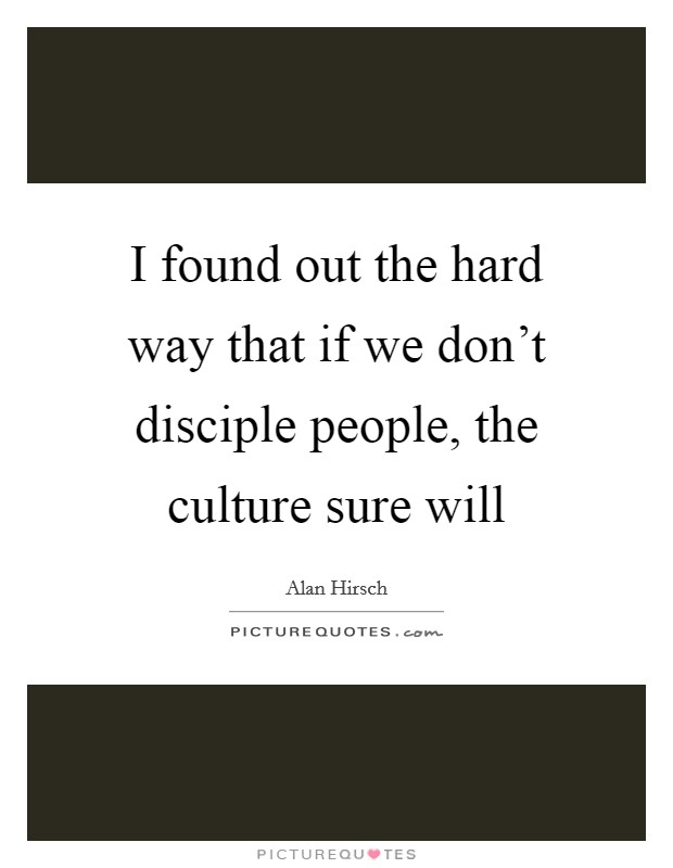 I found out the hard way that if we don't disciple people, the culture sure will Picture Quote #1