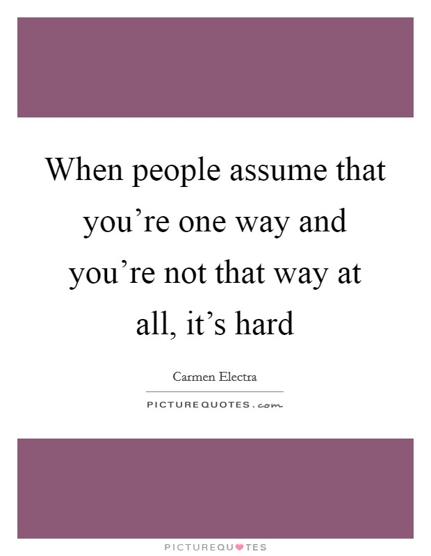 When people assume that you're one way and you're not that way at all, it's hard Picture Quote #1