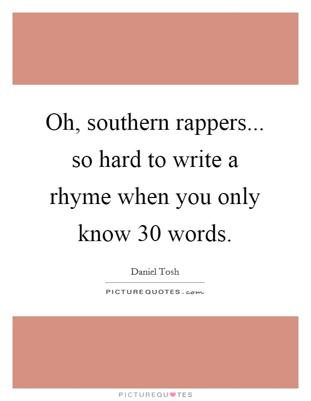 Oh, southern rappers... so hard to write a rhyme when you only know 30 words Picture Quote #1