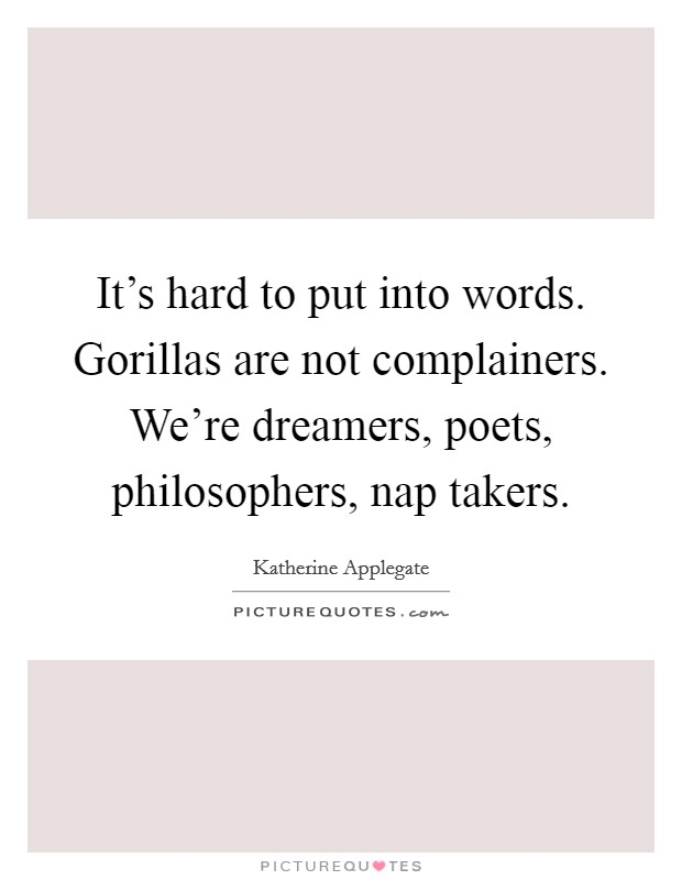 It's hard to put into words. Gorillas are not complainers. We're dreamers, poets, philosophers, nap takers. Picture Quote #1
