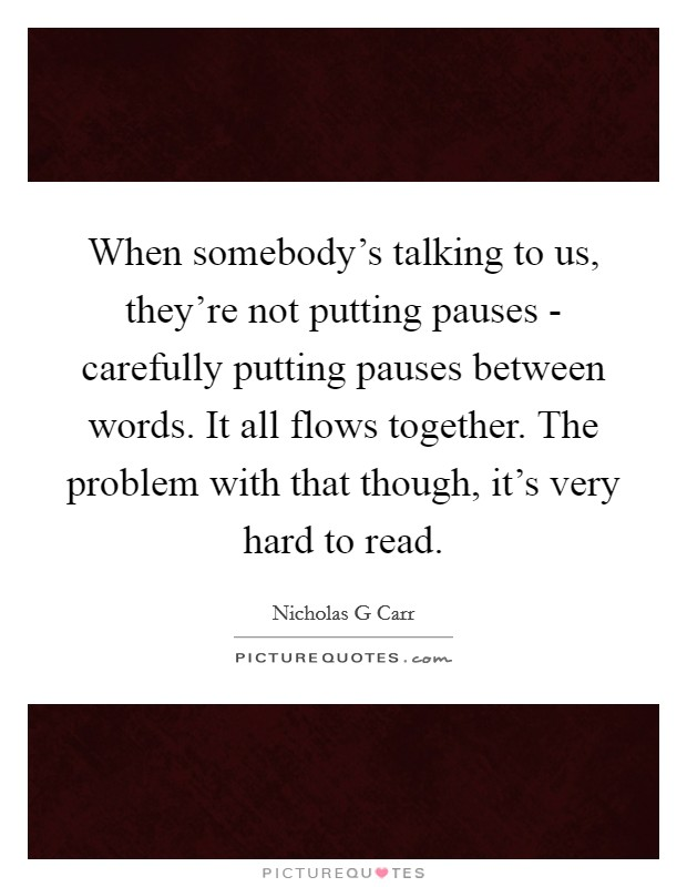 When somebody's talking to us, they're not putting pauses - carefully putting pauses between words. It all flows together. The problem with that though, it's very hard to read Picture Quote #1
