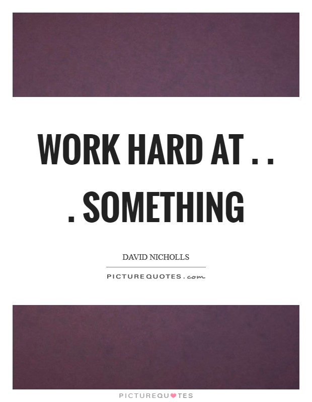 Work hard at . . . something Picture Quote #1
