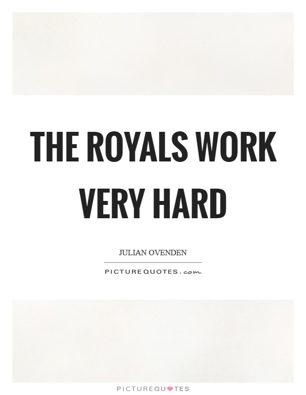 The Royals work very hard Picture Quote #1
