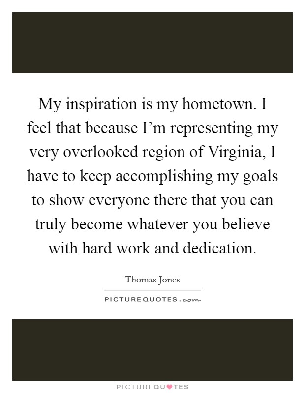 My inspiration is my hometown. I feel that because I'm representing my very overlooked region of Virginia, I have to keep accomplishing my goals to show everyone there that you can truly become whatever you believe with hard work and dedication Picture Quote #1