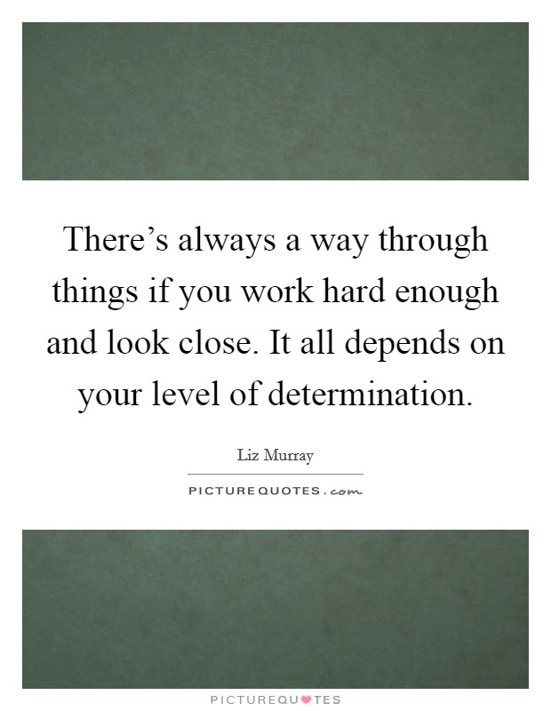There's always a way through things if you work hard enough and look close. It all depends on your level of determination Picture Quote #1