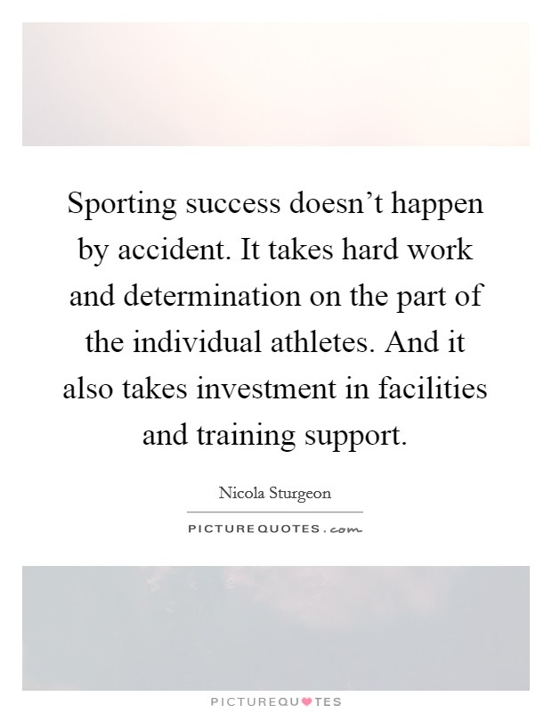 Sporting success doesn't happen by accident. It takes hard work and determination on the part of the individual athletes. And it also takes investment in facilities and training support Picture Quote #1