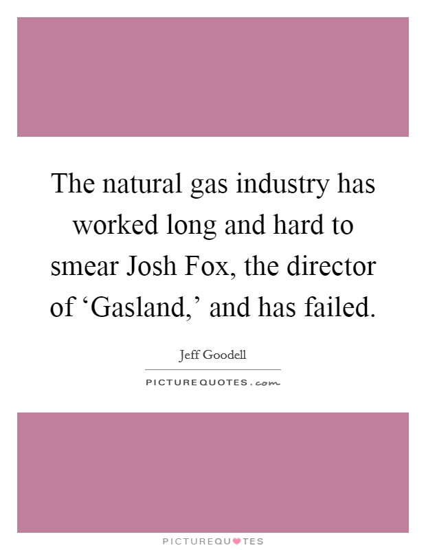 The natural gas industry has worked long and hard to smear Josh Fox, the director of 'Gasland,' and has failed. Picture Quote #1
