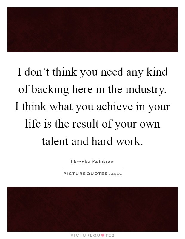 I don't think you need any kind of backing here in the industry. I think what you achieve in your life is the result of your own talent and hard work Picture Quote #1