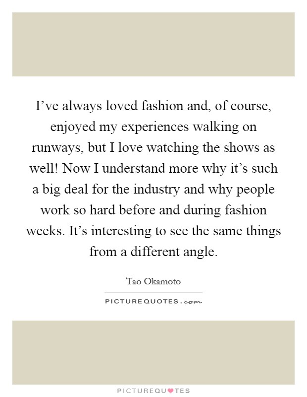 I've always loved fashion and, of course, enjoyed my experiences walking on runways, but I love watching the shows as well! Now I understand more why it's such a big deal for the industry and why people work so hard before and during fashion weeks. It's interesting to see the same things from a different angle Picture Quote #1