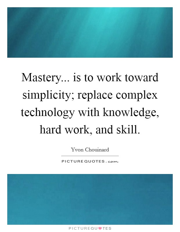Mastery... is to work toward simplicity; replace complex technology with knowledge, hard work, and skill Picture Quote #1