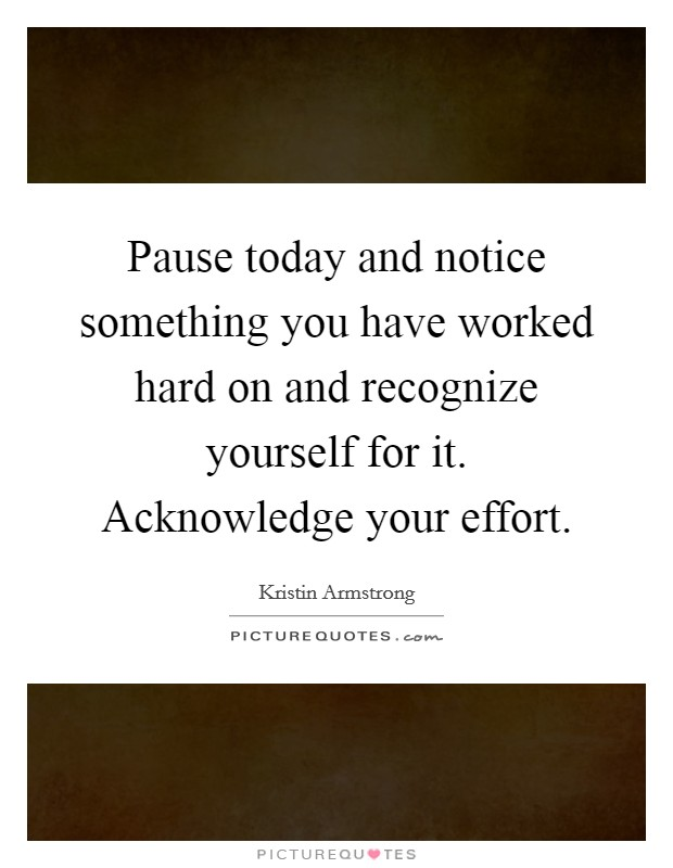 Pause today and notice something you have worked hard on and recognize yourself for it. Acknowledge your effort Picture Quote #1