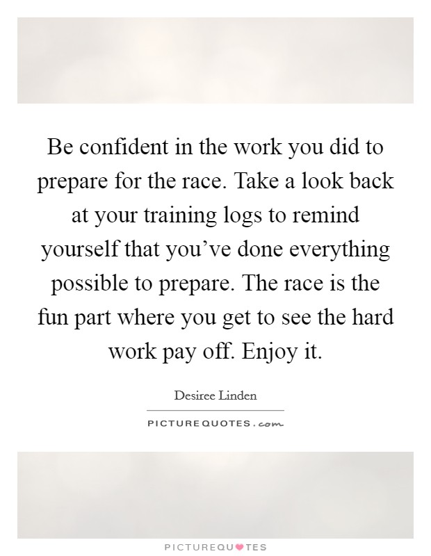Be confident in the work you did to prepare for the race. Take a look back at your training logs to remind yourself that you've done everything possible to prepare. The race is the fun part where you get to see the hard work pay off. Enjoy it Picture Quote #1
