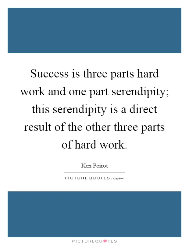 Success is three parts hard work and one part serendipity; this serendipity is a direct result of the other three parts of hard work Picture Quote #1
