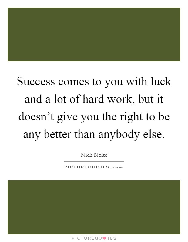 Success comes to you with luck and a lot of hard work, but it doesn't give you the right to be any better than anybody else Picture Quote #1