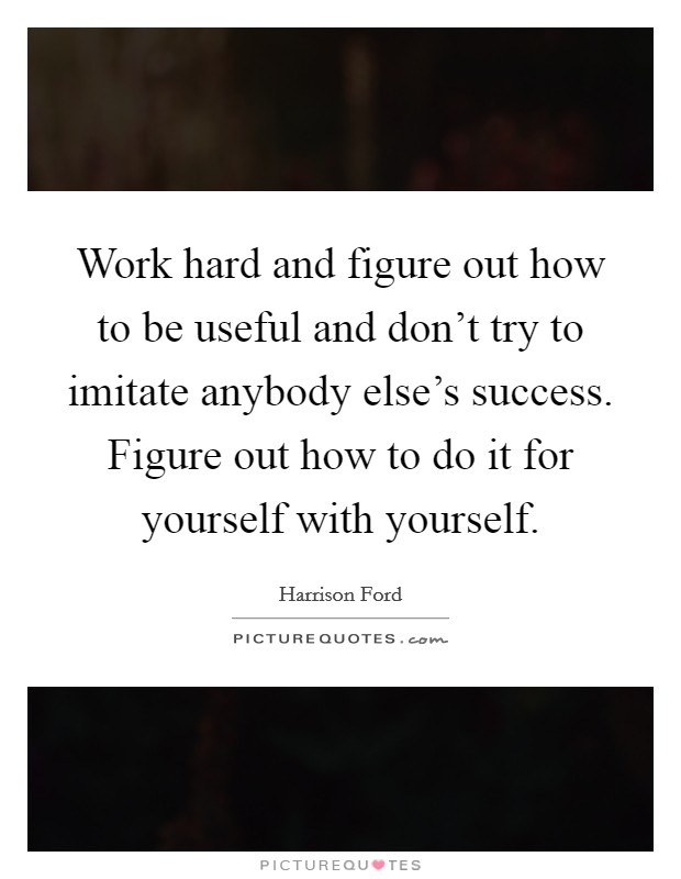 Work hard and figure out how to be useful and don't try to imitate anybody else's success. Figure out how to do it for yourself with yourself Picture Quote #1