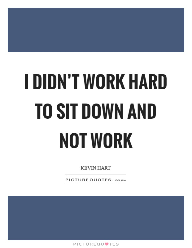 I didn't work hard to sit down and not work Picture Quote #1