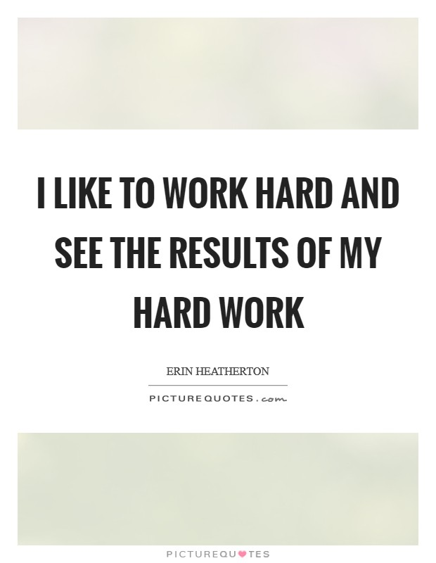 I like to work hard and see the results of my hard work Picture Quote #1