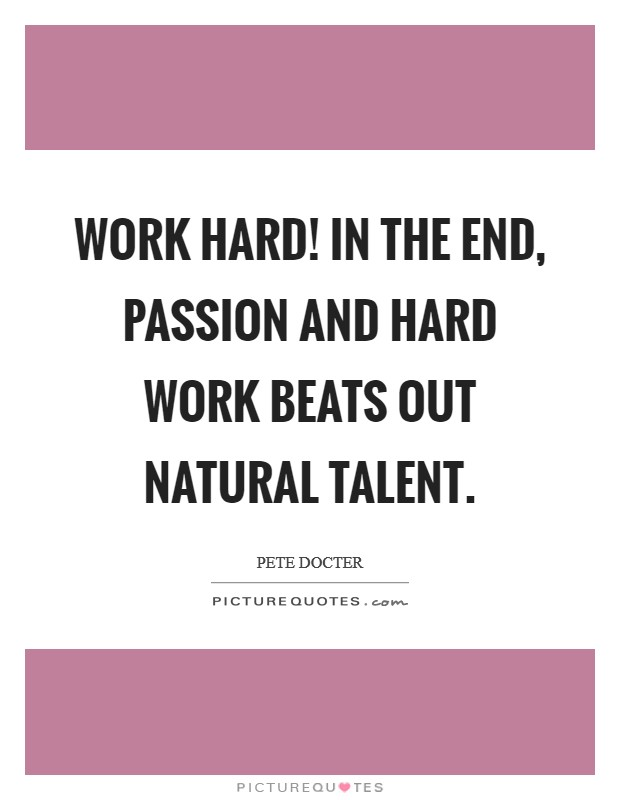 Work hard! In the end, passion and hard work beats out natural talent Picture Quote #1