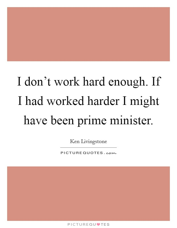 I don't work hard enough. If I had worked harder I might have been prime minister Picture Quote #1