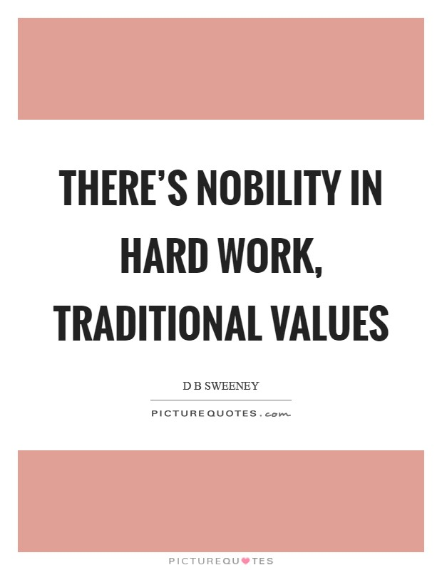 There's nobility in hard work, traditional values Picture Quote #1