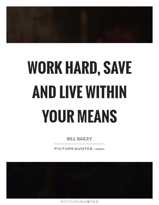 Work hard, save and live within your means Picture Quote #1