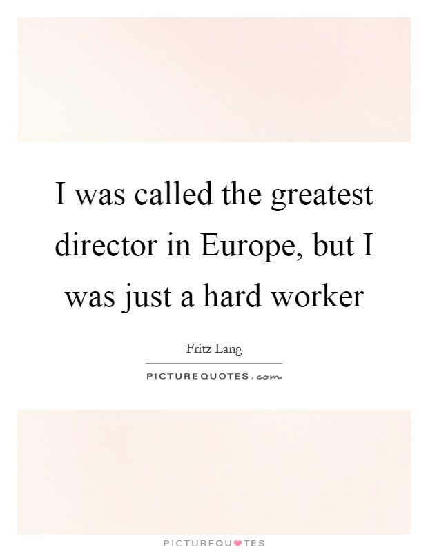 I was called the greatest director in Europe, but I was just a hard worker Picture Quote #1
