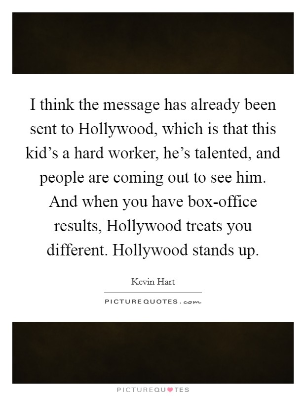 I think the message has already been sent to Hollywood, which is that this kid's a hard worker, he's talented, and people are coming out to see him. And when you have box-office results, Hollywood treats you different. Hollywood stands up Picture Quote #1