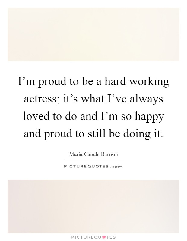 I'm proud to be a hard working actress; it's what I've always loved to do and I'm so happy and proud to still be doing it Picture Quote #1