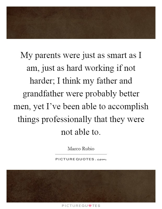 My parents were just as smart as I am, just as hard working if not harder; I think my father and grandfather were probably better men, yet I've been able to accomplish things professionally that they were not able to Picture Quote #1