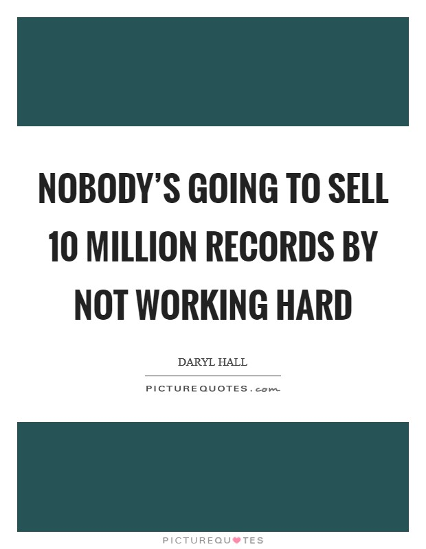 Nobody's going to sell 10 million records by not working hard Picture Quote #1