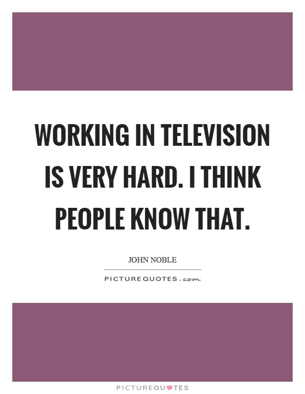 Working in television is very hard. I think people know that Picture Quote #1