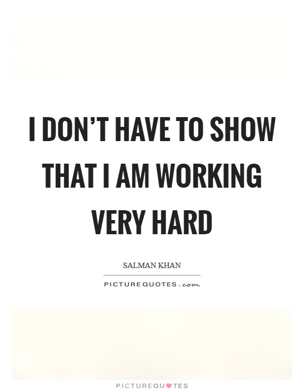 I don't have to show that I am working very hard Picture Quote #1