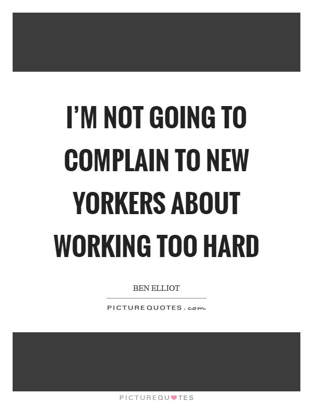 I'm not going to complain to New Yorkers about working too hard Picture Quote #1