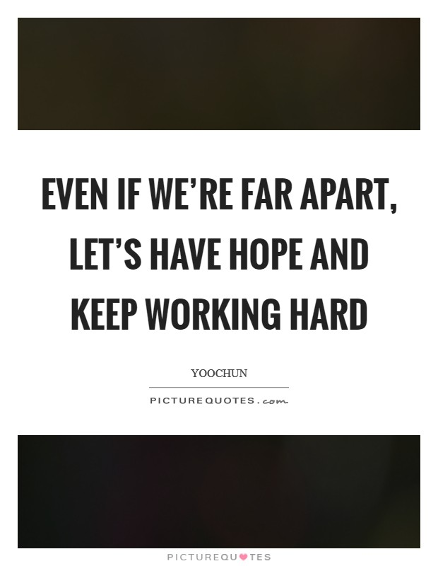 Even if we're far apart, let's have hope and keep working hard Picture Quote #1