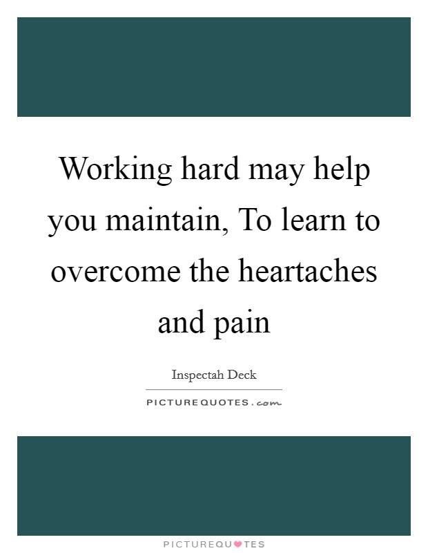 Working hard may help you maintain, To learn to overcome the heartaches and pain Picture Quote #1