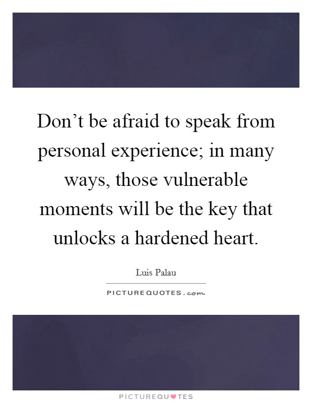 Don't be afraid to speak from personal experience; in many ways, those vulnerable moments will be the key that unlocks a hardened heart Picture Quote #1