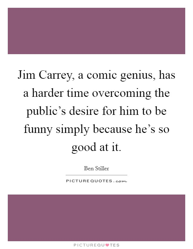 Jim Carrey, a comic genius, has a harder time overcoming the public's desire for him to be funny simply because he's so good at it Picture Quote #1