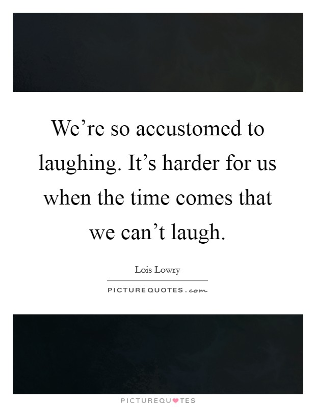 We're so accustomed to laughing. It's harder for us when the time comes that we can't laugh Picture Quote #1