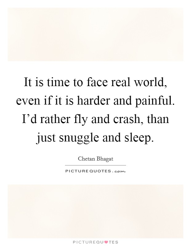 It is time to face real world, even if it is harder and painful. I'd rather fly and crash, than just snuggle and sleep. Picture Quote #1