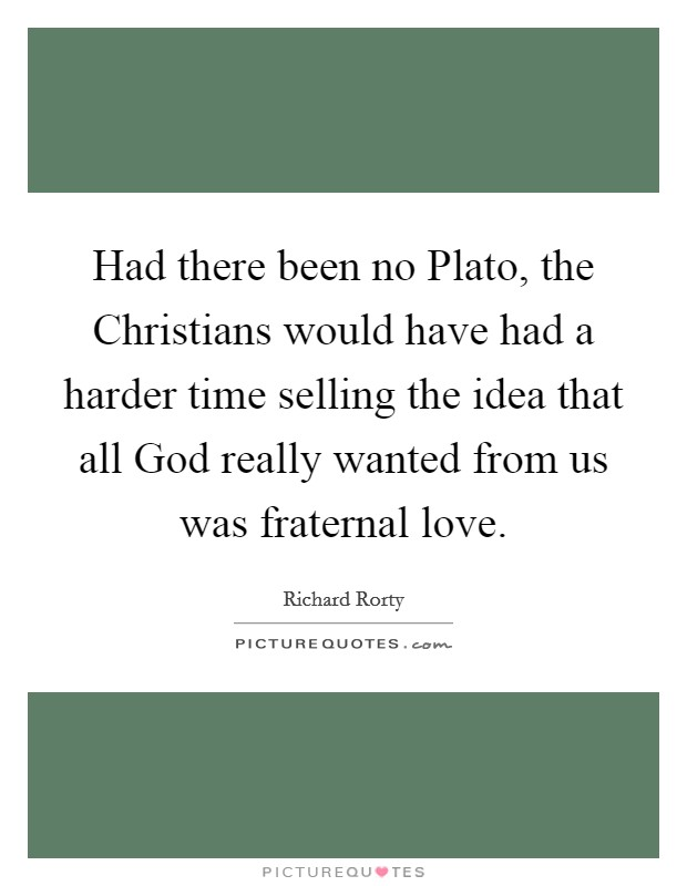 Had there been no Plato, the Christians would have had a harder time selling the idea that all God really wanted from us was fraternal love Picture Quote #1