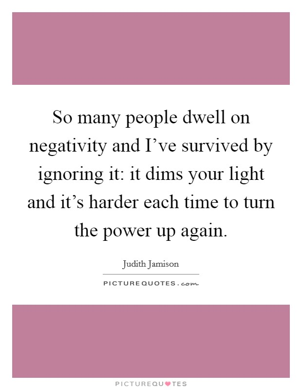 So many people dwell on negativity and I've survived by ignoring it: it dims your light and it's harder each time to turn the power up again. Picture Quote #1