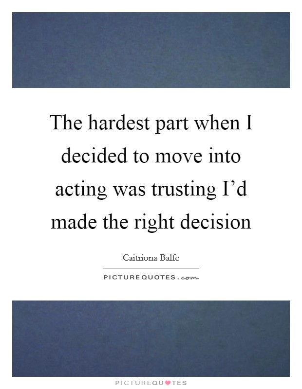 The hardest part when I decided to move into acting was trusting I'd made the right decision Picture Quote #1
